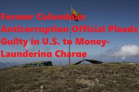 Former Colombian Anticorruption Official Pleads Guilty in U.S. to Money-Laundering Charge