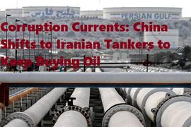 Corruption Currents: China Shifts to Iranian Tankers to Keep Buying Oil