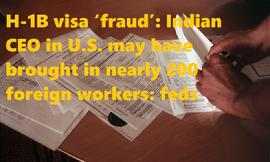 H-1B visa �fraud�: Indian CEO in U.S. may have brought in nearly 200 foreign workers: feds