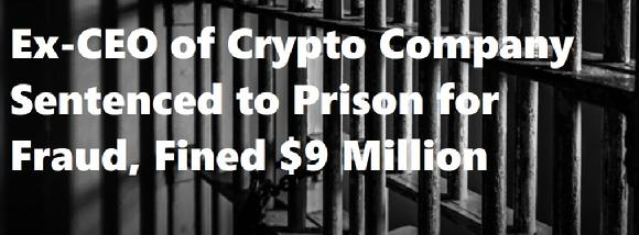 Ex-CEO of Crypto Company Sentenced to Prison for Fraud, Fined $9 Million
