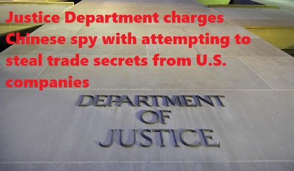 Justice Department charges Chinese spy with attempting to steal trade secrets from U.S. companies