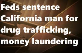 Feds sentence California man for drug trafficking, money laundering