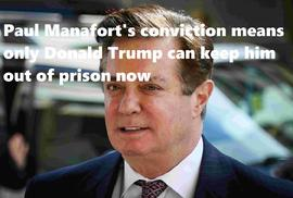 Paul Manafort's conviction means only Donald Trump can keep him out of prison now
