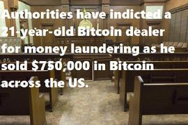 Authorities have indicted a 21-year-old Bitcoin dealer for money laundering as he sold $750,000 in Bitcoin across the US.