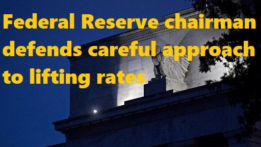 Federal Reserve chairman defends careful approach to lifting rates