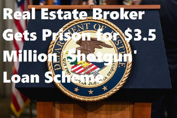 Real Estate Broker Gets Prison for $3.5 Million 'Shotgun' Loan Scheme